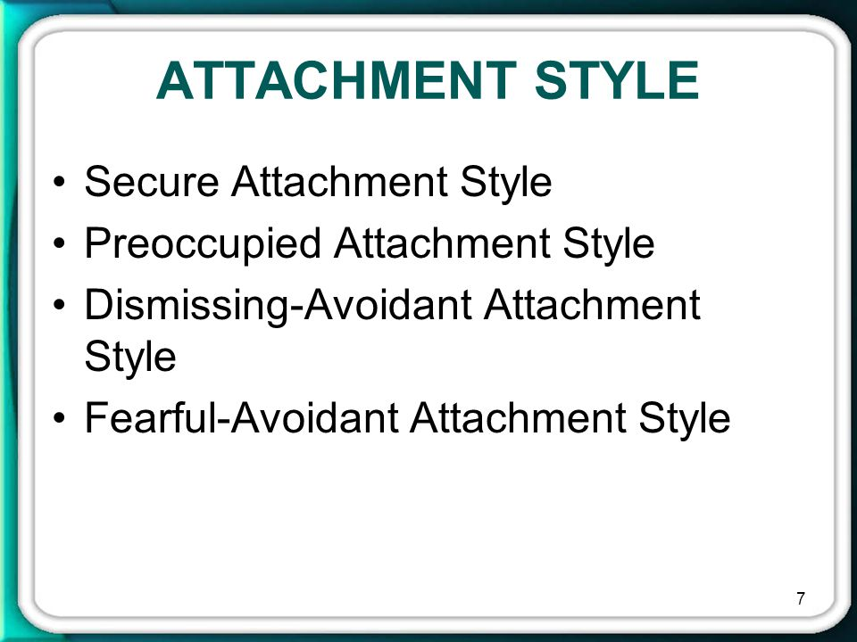 7 ATTACHMENT STYLE Secure Attachment Style Preoccupied Attachment Style Dismissing-Avoidant Attachment Style Fearful-Avoidant Attachment Style