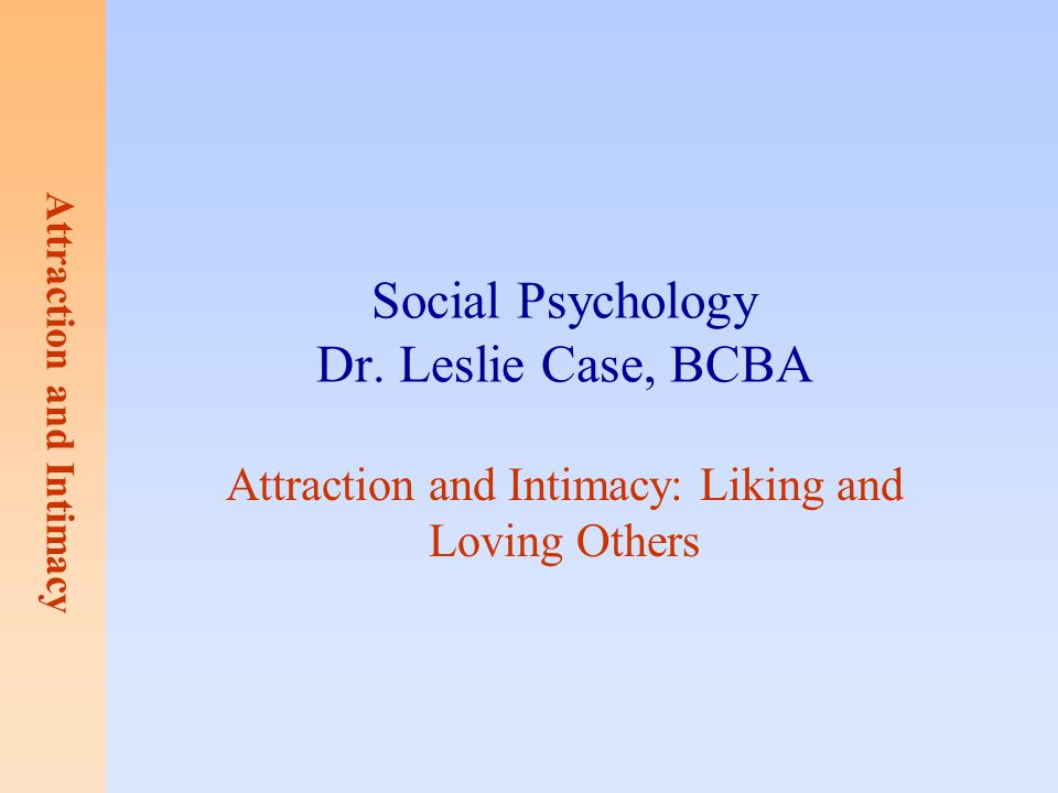 Attraction and Intimacy Social Psychology Dr. Leslie Case, BCBA Attraction and Intimacy: Liking and Loving Others