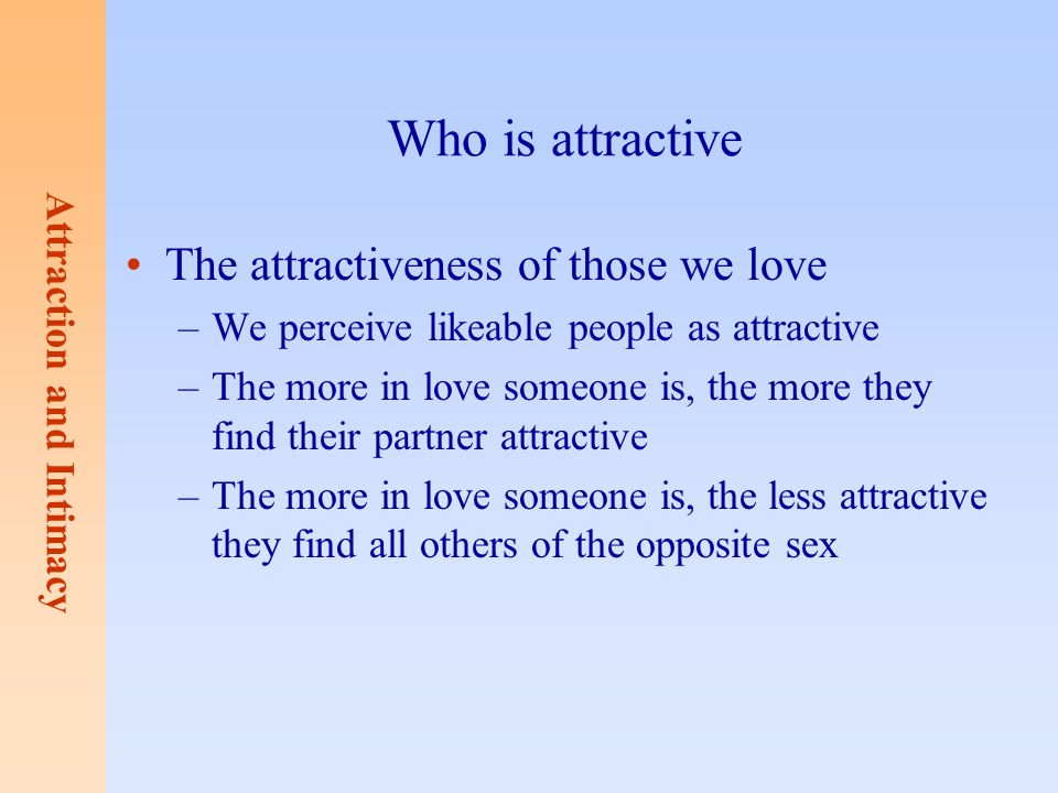 Attraction and Intimacy Who is attractive The attractiveness of those we love –We perceive likeable people as attractive –The more in love someone is,