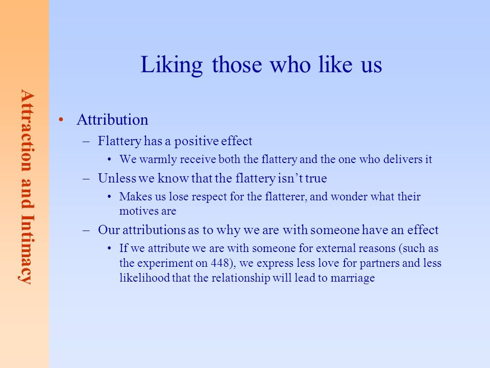 Attraction and Intimacy Liking those who like us Attribution –Flattery has a positive effect We warmly receive both the flattery and the one who deliv