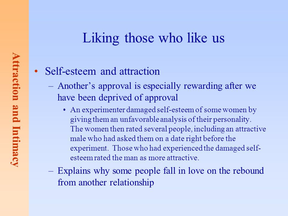 Attraction and Intimacy Liking those who like us Self-esteem and attraction –Another's approval is especially rewarding after we have been deprived of