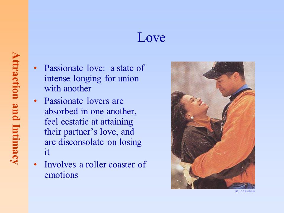 Attraction and Intimacy Love Passionate love: a state of intense longing for union with another Passionate lovers are absorbed in one another, feel ec