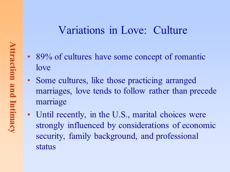 Attraction and Intimacy Variations in Love: Culture 89% of cultures have some concept of romantic love Some cultures, like those practicing arranged m