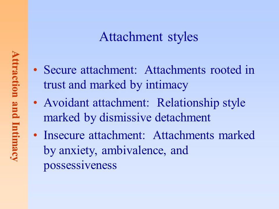 Attraction and Intimacy Attachment styles Secure attachment: Attachments rooted in trust and marked by intimacy Avoidant attachment: Relationship styl