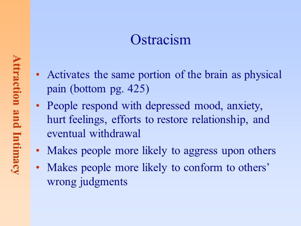Attraction and Intimacy Ostracism Activates the same portion of the brain as physical pain (bottom pg. 425) People respond with depressed mood, anxiet