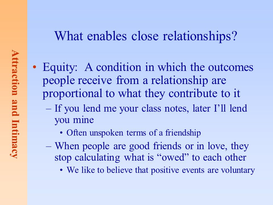 Attraction and Intimacy What enables close relationships? Equity: A condition in which the outcomes people receive from a relationship are proportiona
