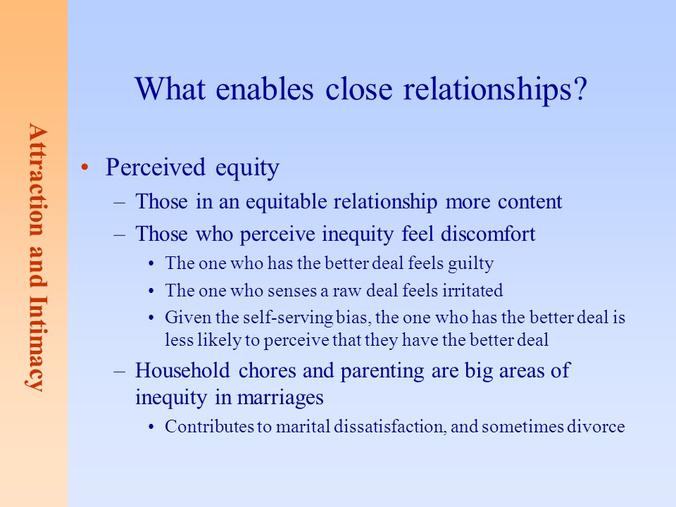 Attraction and Intimacy What enables close relationships? Perceived equity –Those in an equitable relationship more content –Those who perceive inequi