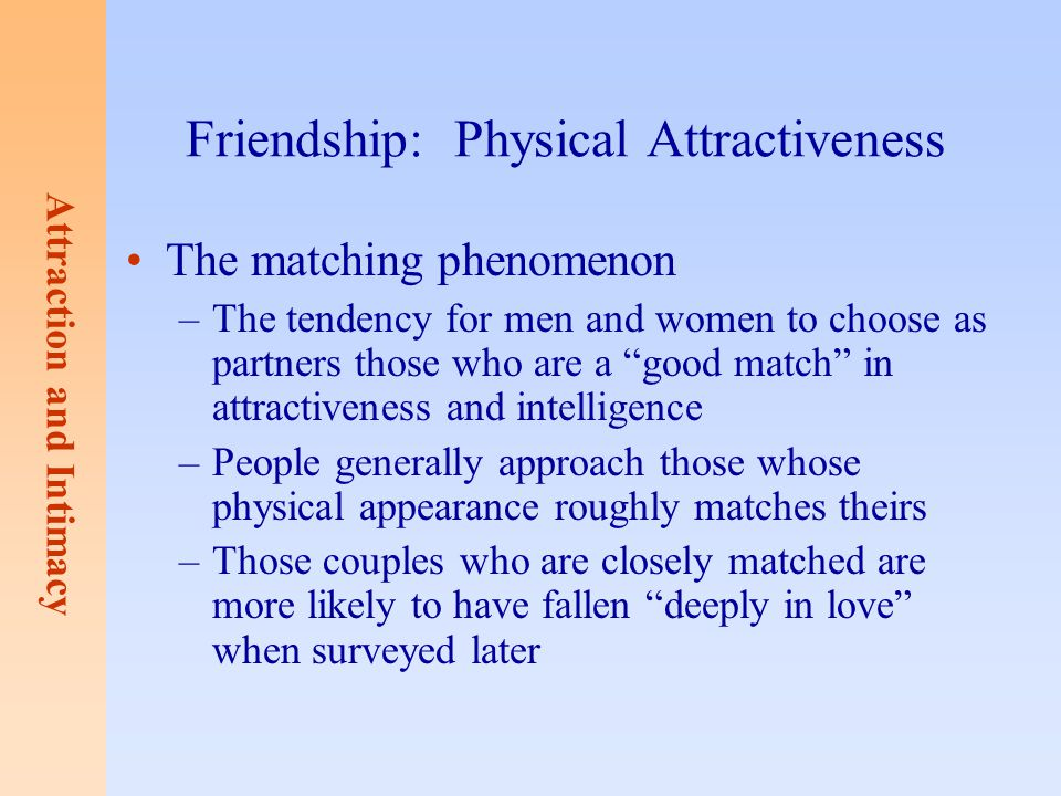 Attraction and Intimacy Friendship: Physical Attractiveness The matching phenomenon –The tendency for men and women to choose as partners those who ar