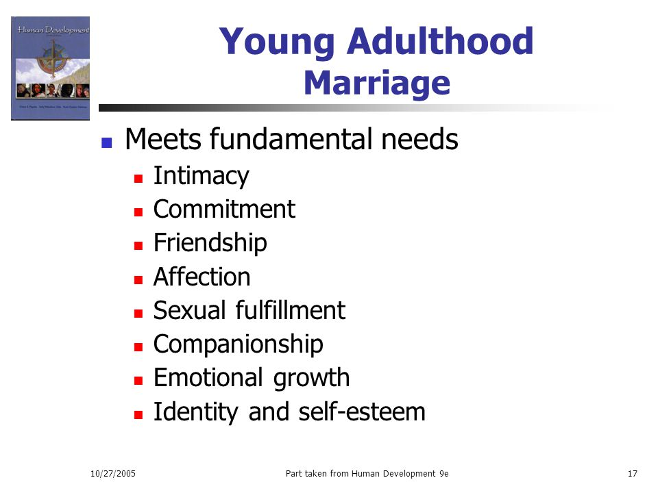 10/27/2005Part taken from Human Development 9e17 Young Adulthood Marriage Meets fundamental needs Intimacy Commitment Friendship Affection Sexual fulf