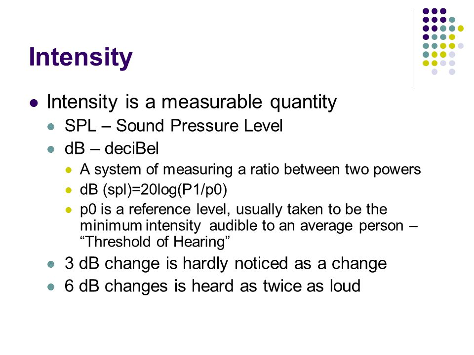 Intensity Intensity is a measurable quantity SPL – Sound Pressure Level dB – deciBel A system of measuring a ratio between two powers dB (spl)=20log(P