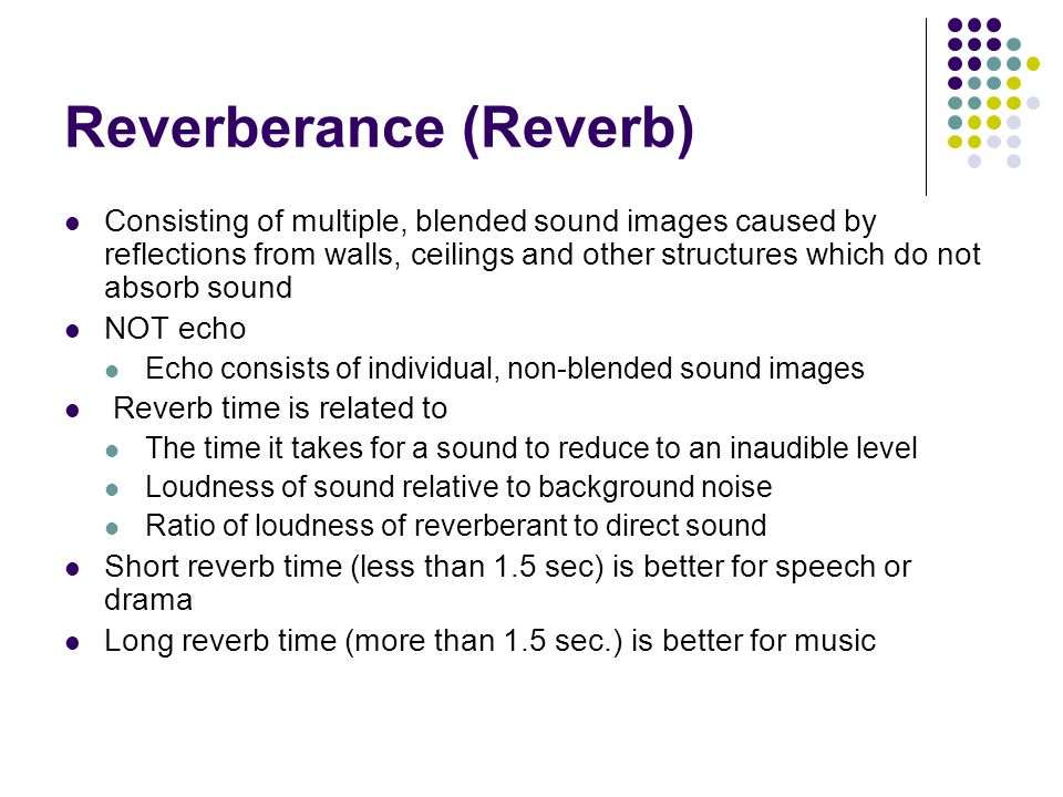 Reverberance (Reverb) Consisting of multiple, blended sound images caused by reflections from walls, ceilings and other structures which do not absorb