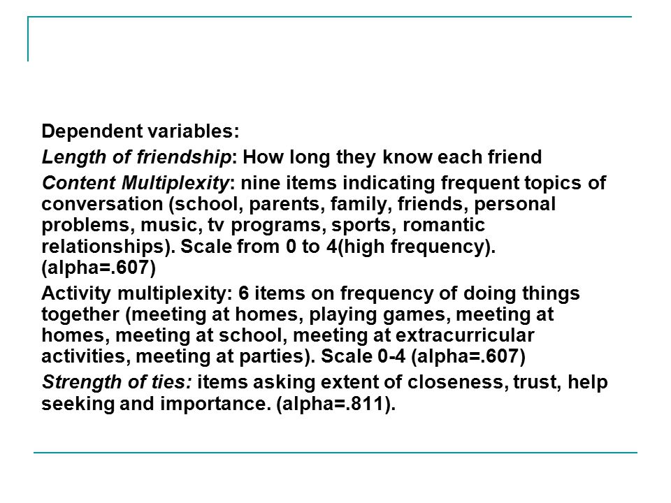 Dependent variables: Length of friendship: How long they know each friend Content Multiplexity: nine items indicating frequent topics of conversation (school, parents, family, friends, personal problems, music, tv programs, sports, romantic relationships).