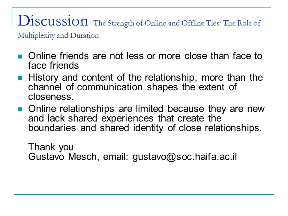 Discussion The Strength of Online and Offline Ties: The Role of Multiplexity and Duration Online friends are not less or more close than face to face friends History and content of the relationship, more than the channel of communication shapes the extent of closeness.