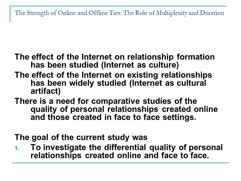 The Strength of Online and Offline Ties: The Role of Multiplexity and Duration The effect of the Internet on relationship formation has been studied (Internet as culture) The effect of the Internet on existing relationships has been widely studied (Internet as cultural artifact) There is a need for comparative studies of the quality of personal relationships created online and those created in face to face settings.