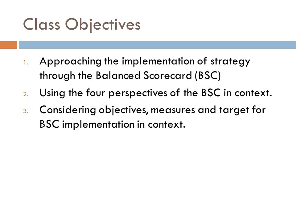 Class Objectives 1. Approaching the implementation of strategy through the Balanced Scorecard (BSC) 2. Using the four perspectives of the BSC in conte
