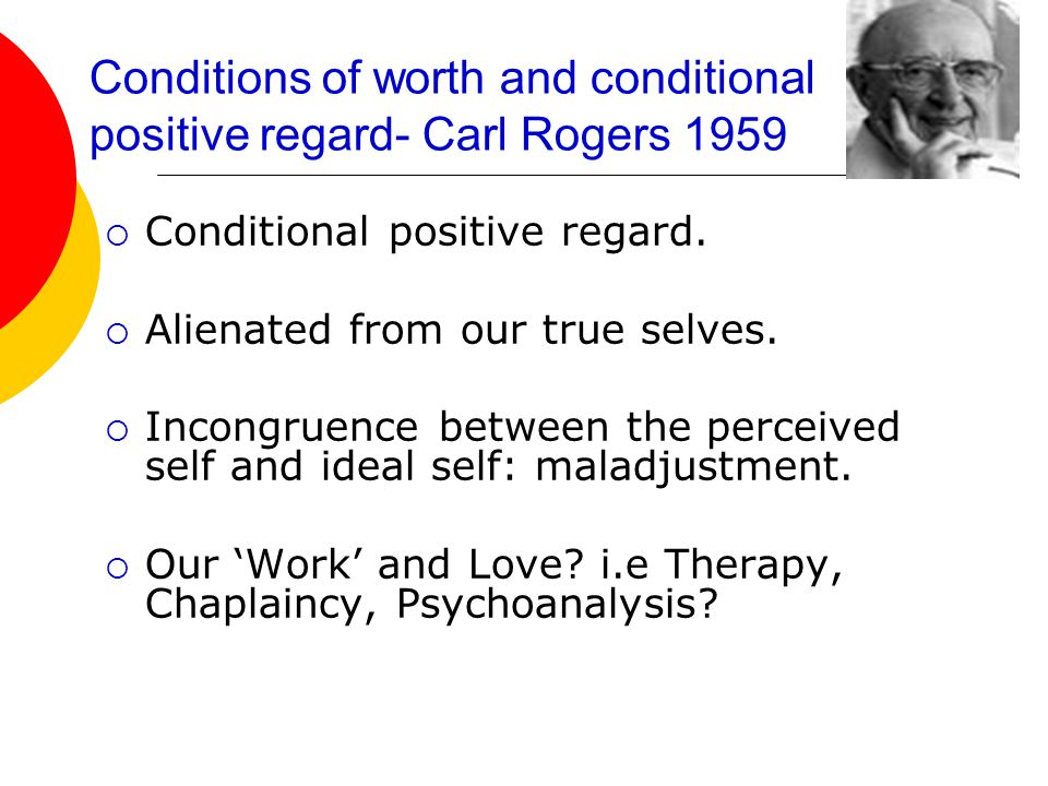 Conditions of worth and conditional positive regard- Carl Rogers 1959  Conditional positive regard.