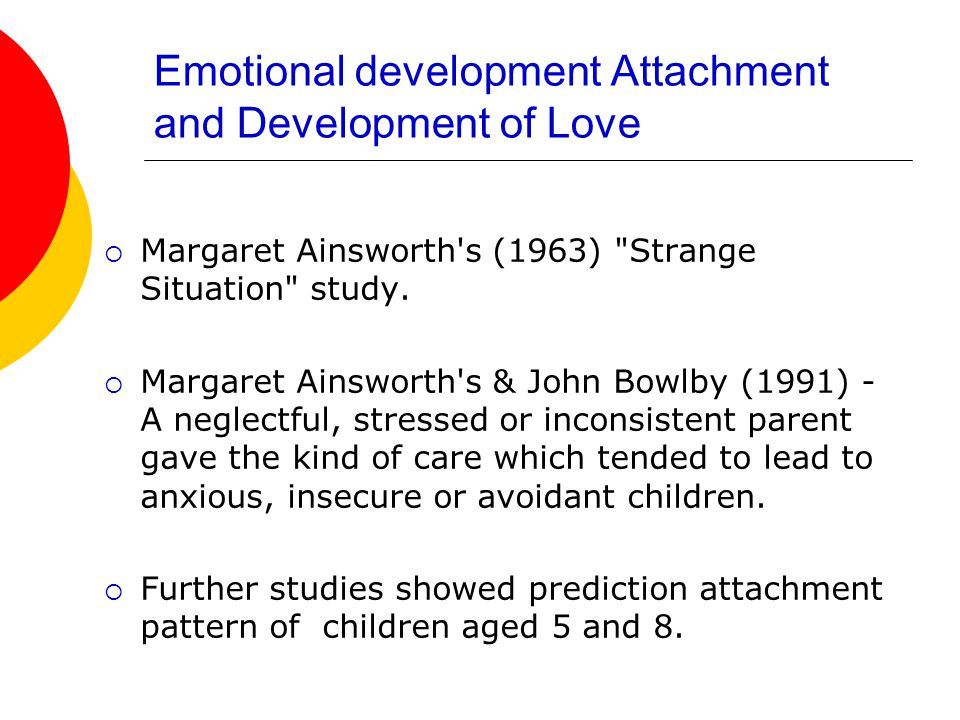 Emotional development Attachment and Development of Love  Margaret Ainsworth s (1963) Strange Situation study.