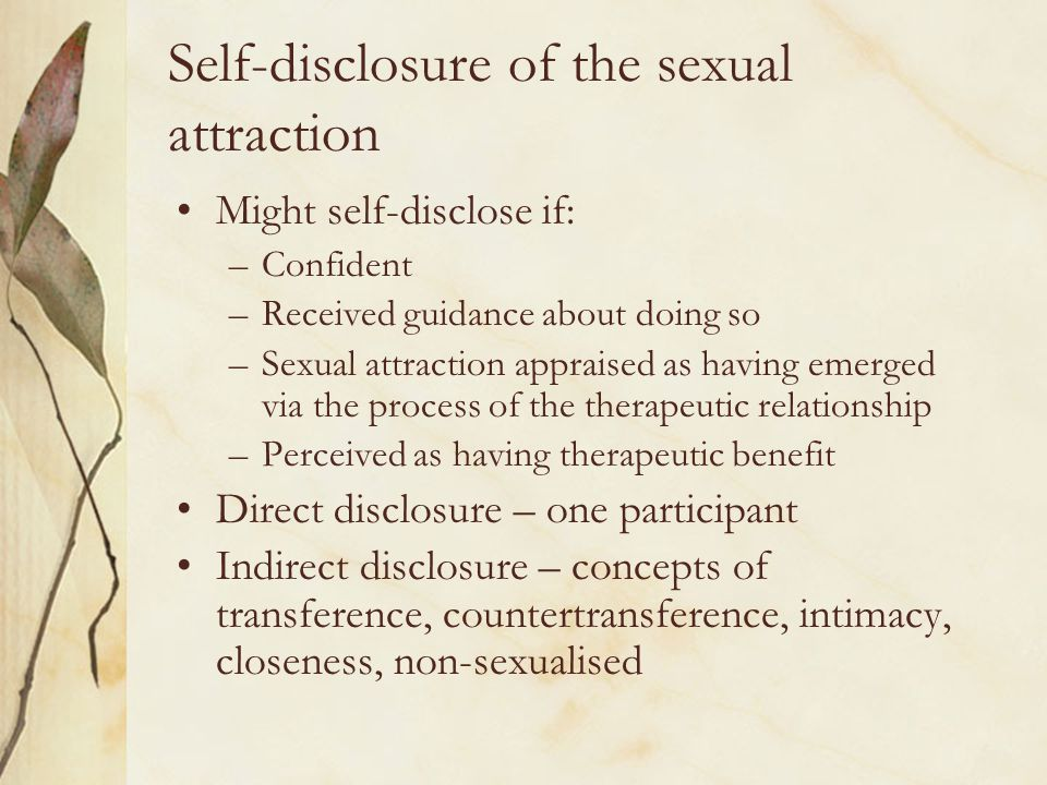 Self-disclosure of the sexual attraction Might self-disclose if: –Confident –Received guidance about doing so –Sexual attraction appraised as having e