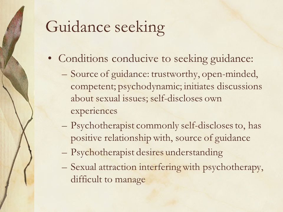 Guidance seeking Conditions conducive to seeking guidance: –Source of guidance: trustworthy, open-minded, competent; psychodynamic; initiates discussions about sexual issues; self-discloses own experiences –Psychotherapist commonly self-discloses to, has positive relationship with, source of guidance –Psychotherapist desires understanding –Sexual attraction interfering with psychotherapy, difficult to manage