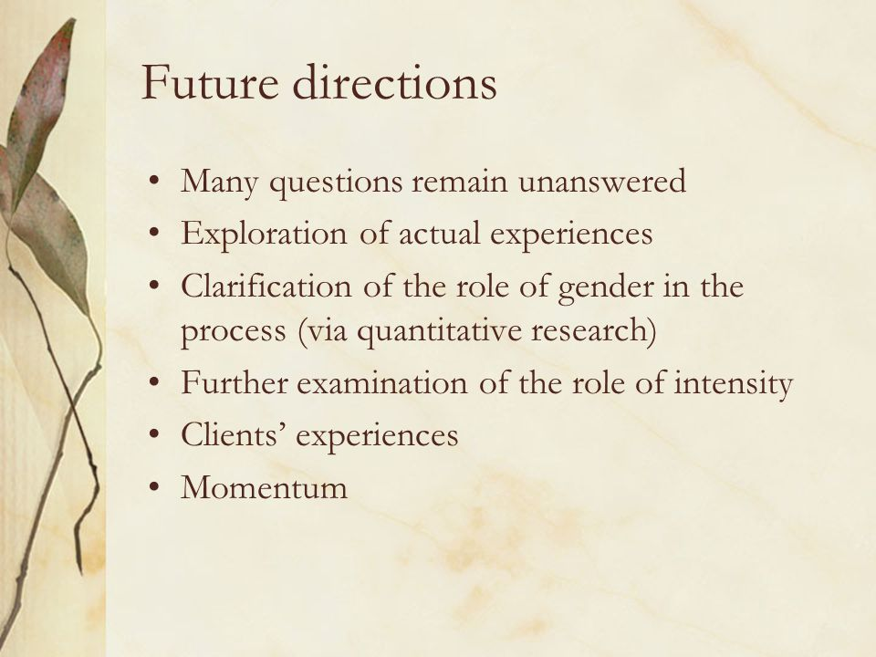 Future directions Many questions remain unanswered Exploration of actual experiences Clarification of the role of gender in the process (via quantitat