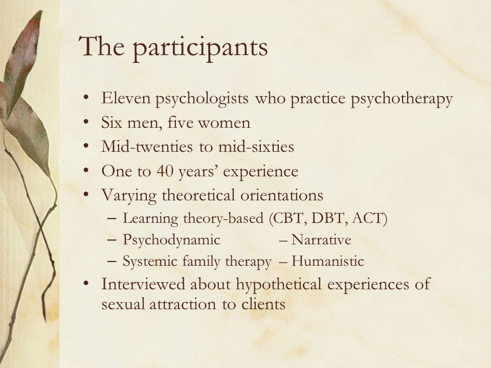 The participants Eleven psychologists who practice psychotherapy Six men, five women Mid-twenties to mid-sixties One to 40 years' experience Varying t