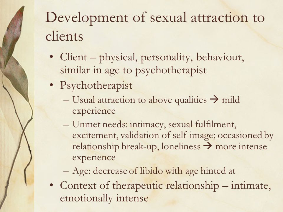 Development of sexual attraction to clients Client – physical, personality, behaviour, similar in age to psychotherapist Psychotherapist –Usual attrac