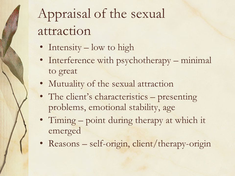 Appraisal of the sexual attraction Intensity – low to high Interference with psychotherapy – minimal to great Mutuality of the sexual attraction The c