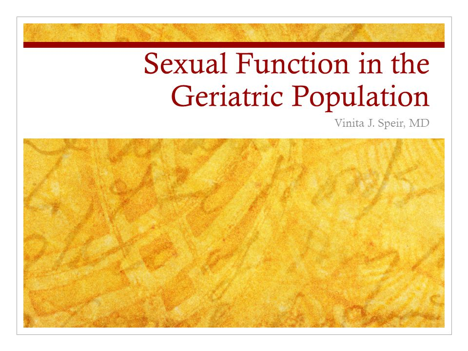 Sexual Function in the Geriatric Population Vinita J. Speir, MD