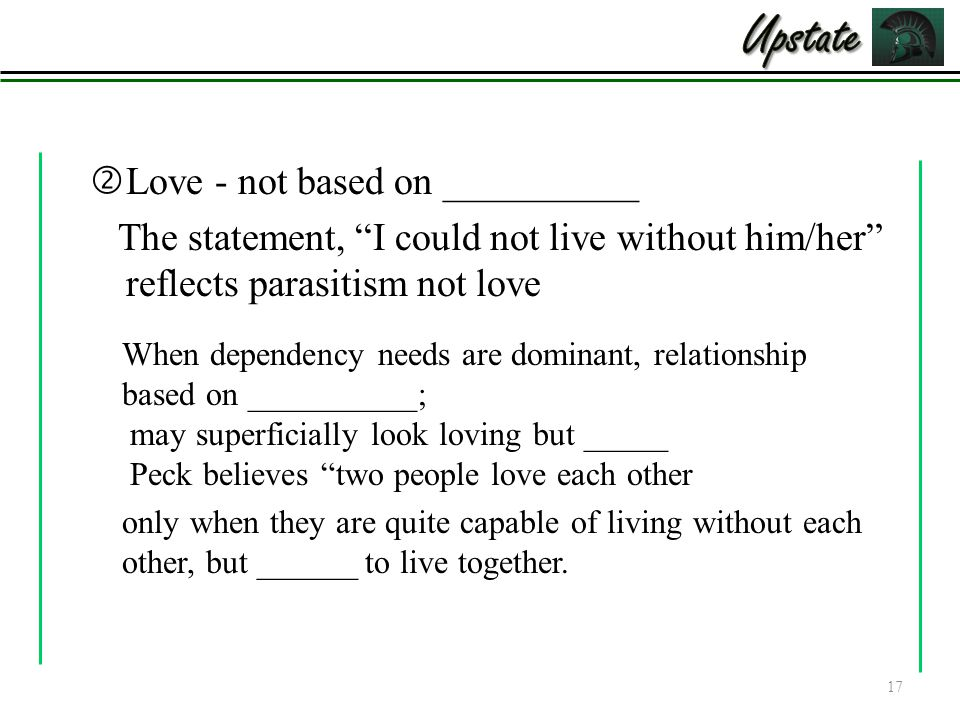 """ Love - not based on __________ The statement, """"I could not live without him/her"""" reflects parasitism not love 17 When dependency needs are dominant,"""