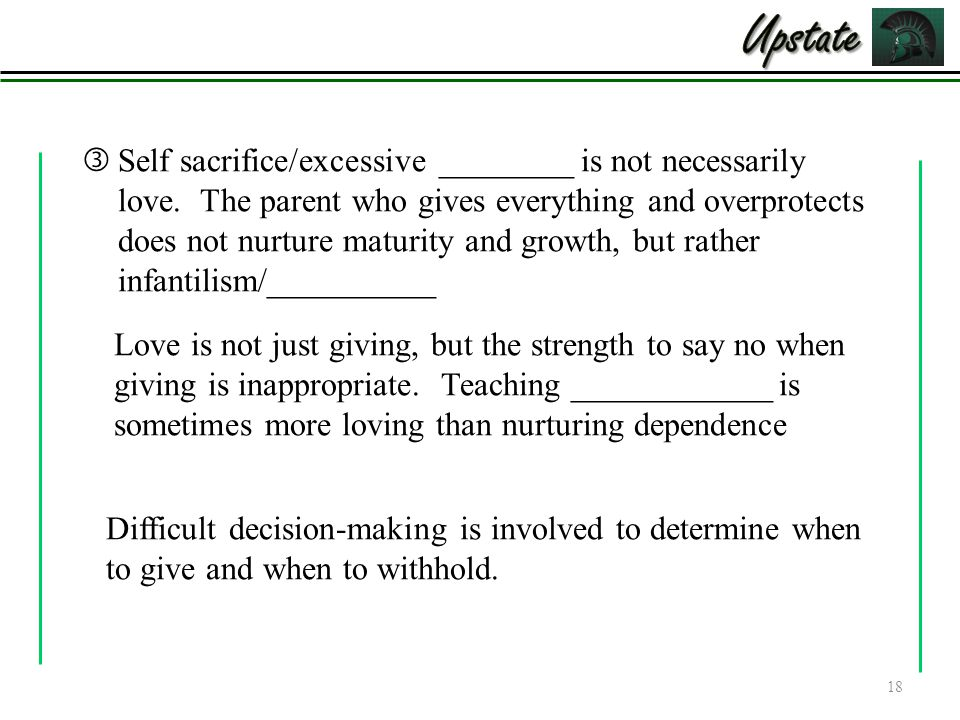  Self sacrifice/excessive ________ is not necessarily love. The parent who gives everything and overprotects does not nurture maturity and growth, bu