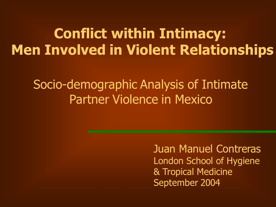 Juan Manuel Contreras London School of Hygiene & Tropical Medicine September 2004 Conflict within Intimacy: Men Involved in Violent Relationships Socio-demographic Analysis of Intimate Partner Violence in Mexico