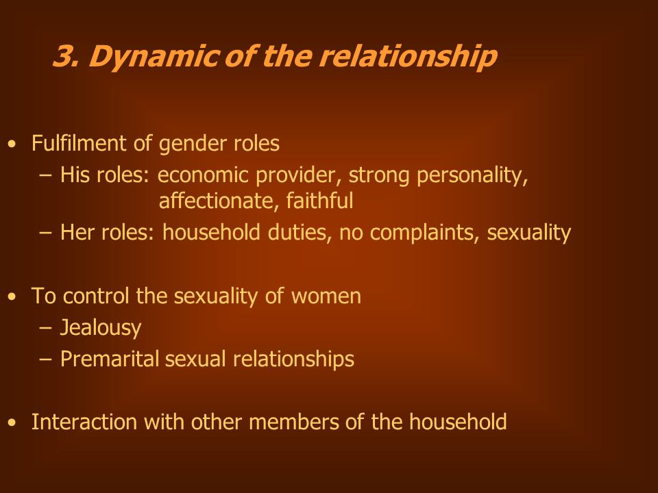 Fulfilment of gender roles –His roles: economic provider, strong personality, affectionate, faithful –Her roles: household duties, no complaints, sexuality To control the sexuality of women –Jealousy –Premarital sexual relationships Interaction with other members of the household 3.