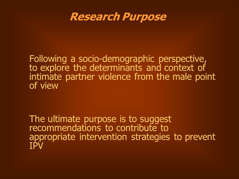 Research Purpose Following a socio-demographic perspective, to explore the determinants and context of intimate partner violence from the male point of view The ultimate purpose is to suggest recommendations to contribute to appropriate intervention strategies to prevent IPV