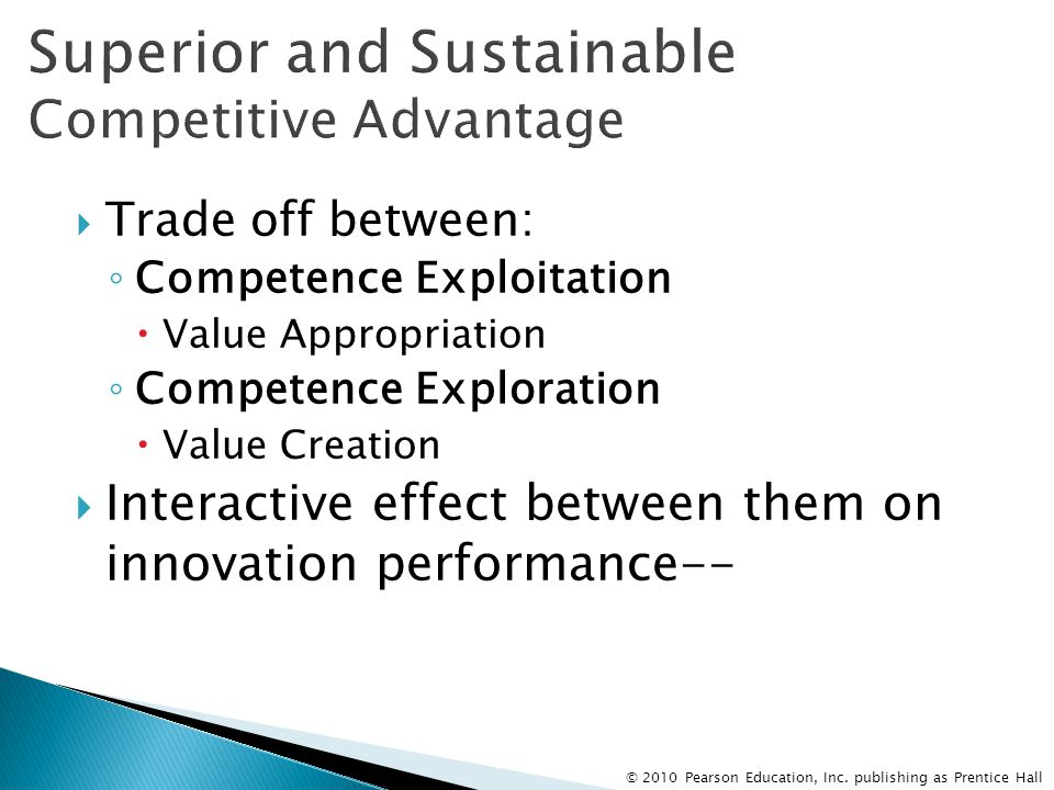 © 2010 Pearson Education, Inc. publishing as Prentice Hall  Trade off between: ◦ Competence Exploitation  Value Appropriation ◦ Competence Explorati