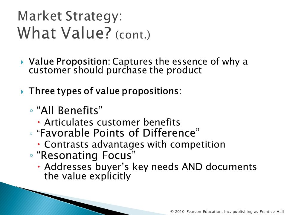 © 2010 Pearson Education, Inc. publishing as Prentice Hall  Value Proposition: Captures the essence of why a customer should purchase the product  T