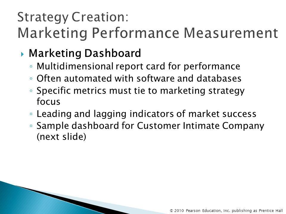 © 2010 Pearson Education, Inc. publishing as Prentice Hall  Marketing Dashboard ◦ Multidimensional report card for performance ◦ Often automated with