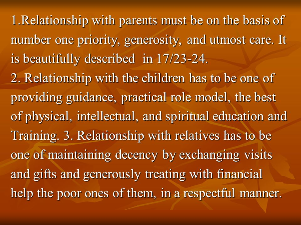 1.Relationship with parents must be on the basis of number one priority, generosity, and utmost care. It is beautifully described in 17/23-24. 2. Rela