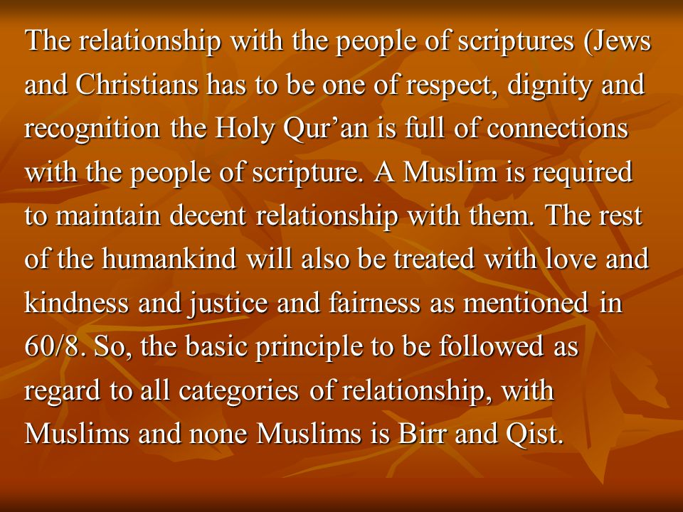 The relationship with the people of scriptures (Jews and Christians has to be one of respect, dignity and recognition the Holy Qur'an is full of conne