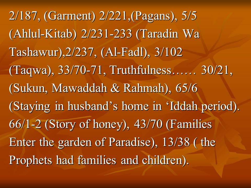2/187, (Garment) 2/221,(Pagans), 5/5 (Ahlul-Kitab) 2/231-233 (Taradin Wa Tashawur),2/237, (Al-Fadl), 3/102 (Taqwa), 33/70-71, Truthfulness…… 30/21, (Sukun, Mawaddah & Rahmah), 65/6 (Staying in husband's home in 'Iddah period).