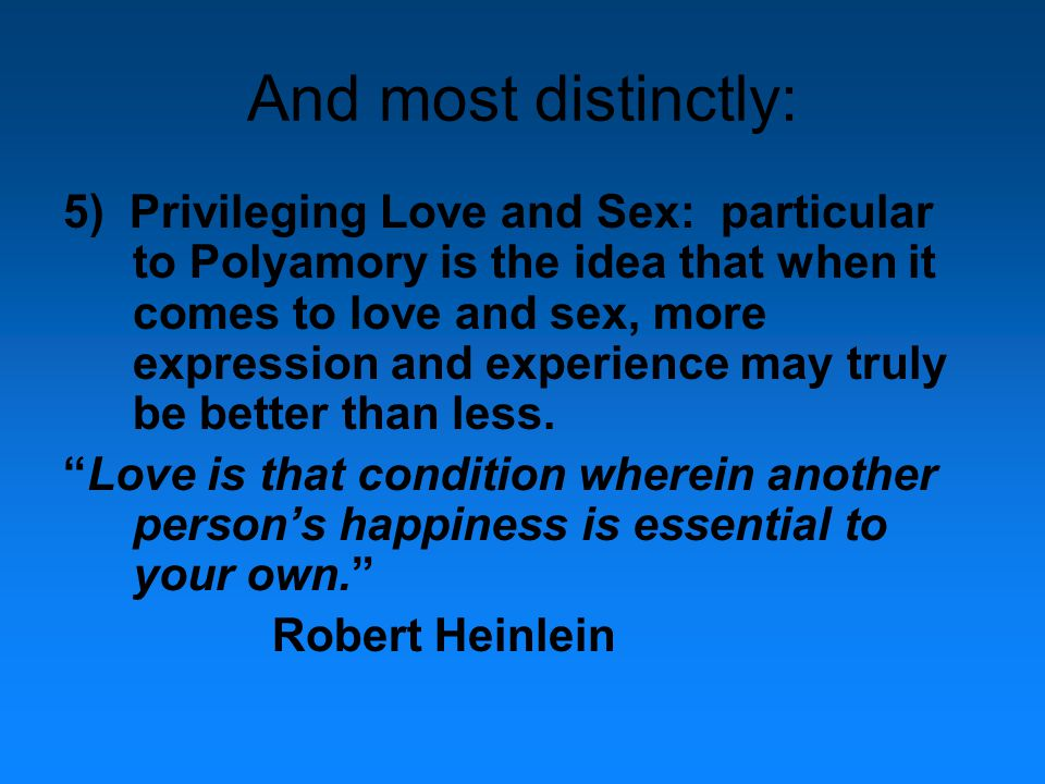 And most distinctly: 5) Privileging Love and Sex: particular to Polyamory is the idea that when it comes to love and sex, more expression and experience may truly be better than less.