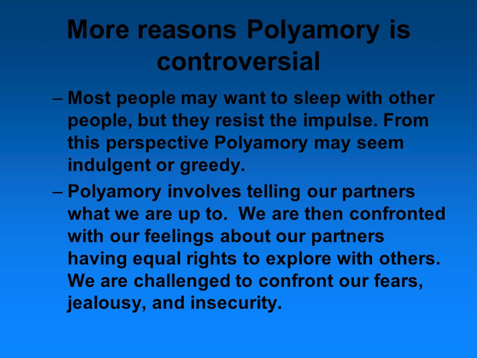 More reasons Polyamory is controversial –Most people may want to sleep with other people, but they resist the impulse.