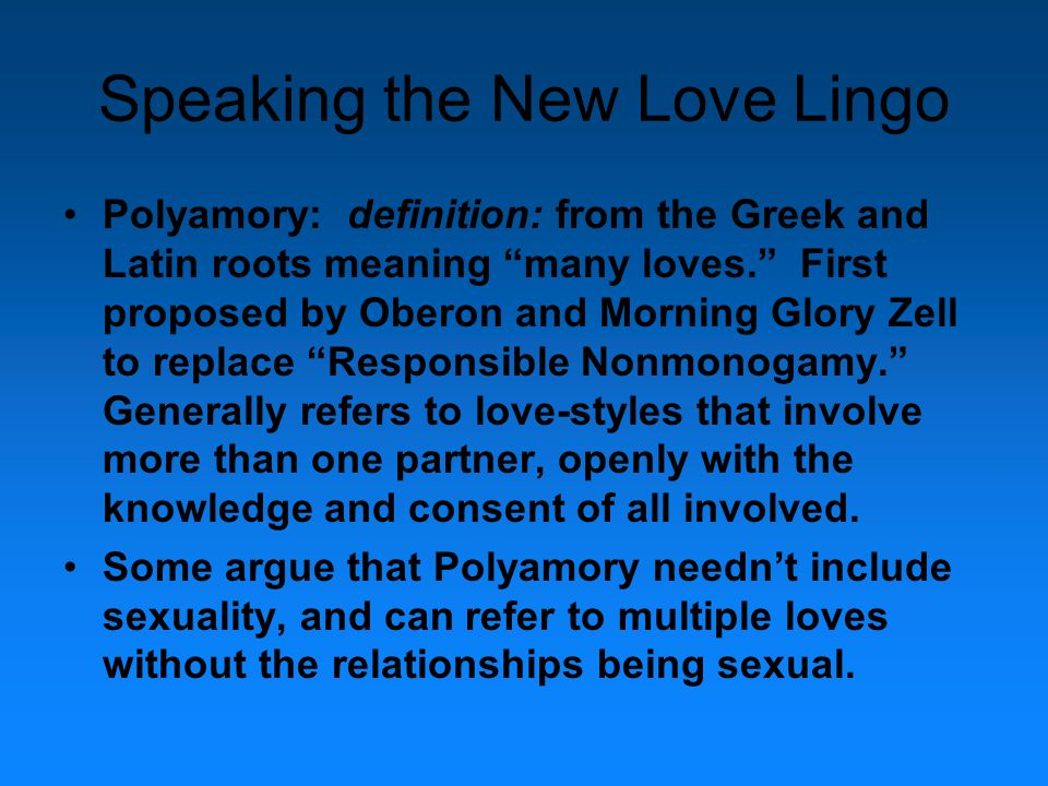 Speaking the New Love Lingo Polyamory: definition: from the Greek and Latin roots meaning many loves. First proposed by Oberon and Morning Glory Zell to replace Responsible Nonmonogamy. Generally refers to love-styles that involve more than one partner, openly with the knowledge and consent of all involved.