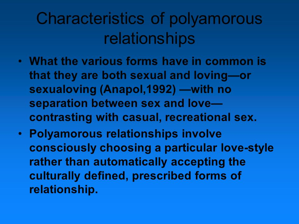Characteristics of polyamorous relationships What the various forms have in common is that they are both sexual and loving—or sexualoving (Anapol,1992) —with no separation between sex and love— contrasting with casual, recreational sex.