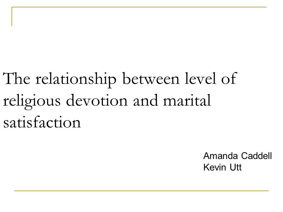 The relationship between level of religious devotion and marital satisfaction Amanda Caddell Kevin Utt