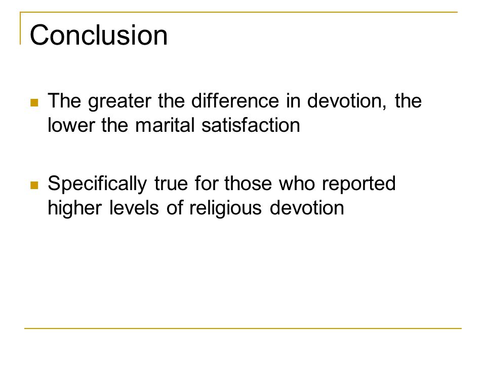 Conclusion The greater the difference in devotion, the lower the marital satisfaction Specifically true for those who reported higher levels of religious devotion