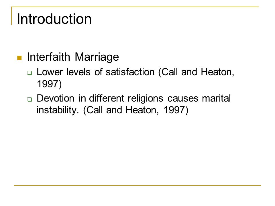 Introduction Interfaith Marriage  Lower levels of satisfaction (Call and Heaton, 1997)  Devotion in different religions causes marital instability.