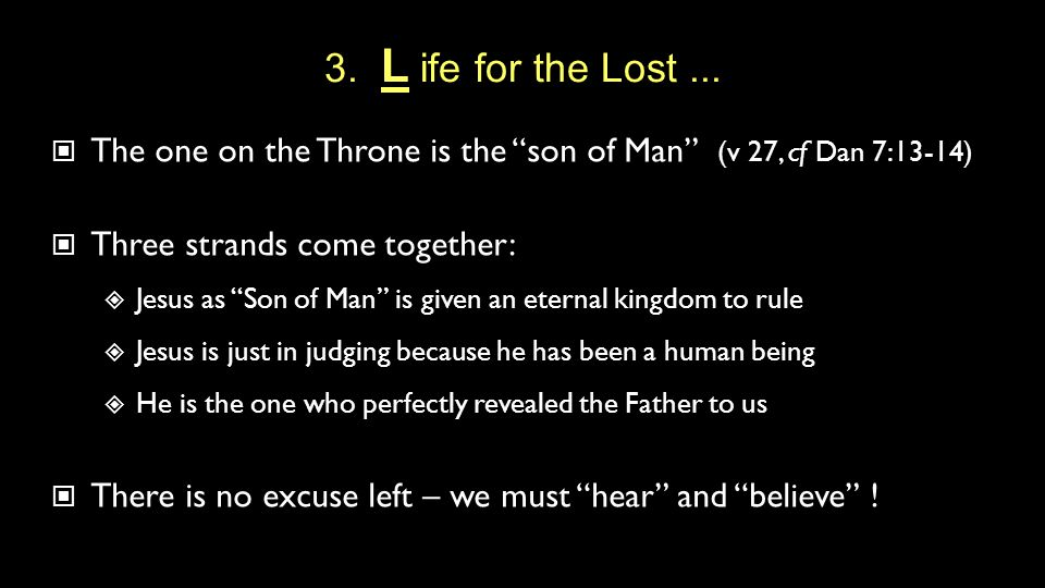 "3. L ife for the Lost... The one on the Throne is the ""son of Man"" (v 27, cf Dan 7:13-14) Three strands come together:  Jesus as ""Son of Man"" is give"