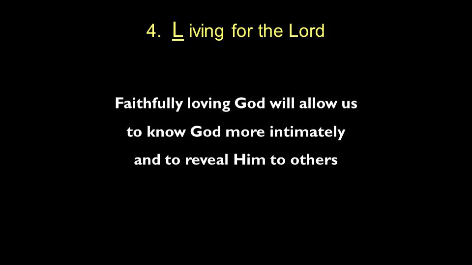 4. L iving for the Lord Faithfully loving God will allow us to know God more intimately and to reveal Him to others