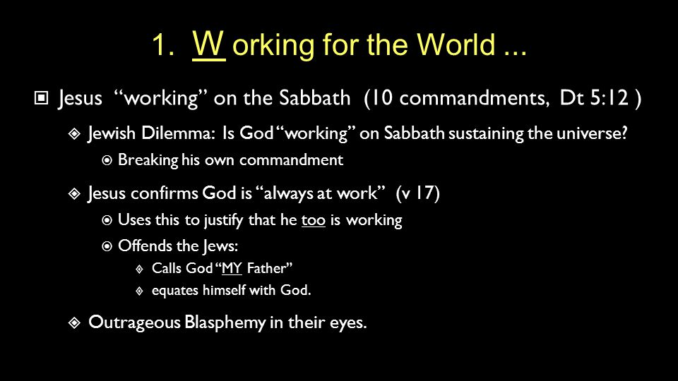 "1. W orking for the World... Jesus ""working"" on the Sabbath (10 commandments, Dt 5:12 )  Jewish Dilemma: Is God ""working"" on Sabbath sustaining the u"