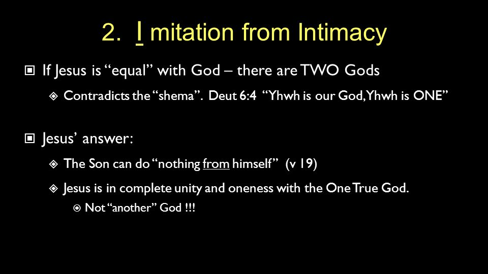 "2. I mitation from Intimacy If Jesus is ""equal"" with God – there are TWO Gods  Contradicts the ""shema"". Deut 6:4 ""Yhwh is our God, Yhwh is ONE"" Jesus"